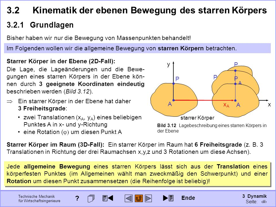 3 Dynamik Seite: 318 Technische Mechanik für Wirtschaftsingenieure x y A P starrer Körper Bild 3.12 Lagebeschreibung eines starren Körpers in der Ebene Starrer Körper im Raum (3D-Fall): Ein starrer Körper im Raum hat 6 Freiheitsgrade (z.