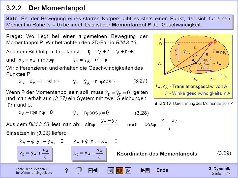 3 Dynamik Seite: 319 Technische Mechanik für Wirtschaftsingenieure x y A xAxA yAyA rArA Bild 3.13 Berechnung des Momentanpols P 3.2.2Der Momentanpol Satz: Bei der Bewegung eines starren Körpers gibt es stets einen Punkt, der sich für einen Moment in Ruhe (v = 0) befindet.