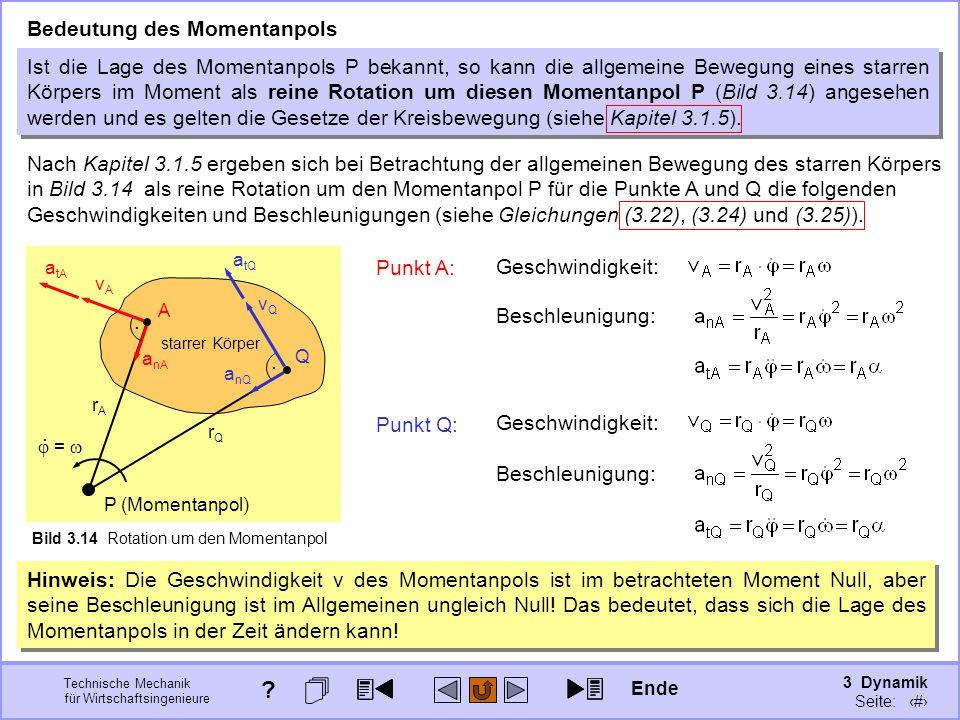 3 Dynamik Seite: 320 Technische Mechanik für Wirtschaftsingenieure Ist die Lage des Momentanpols P bekannt, so kann die allgemeine Bewegung eines starren Körpers im Moment als reine Rotation um diesen Momentanpol P (Bild 3.14) angesehen werden und es gelten die Gesetze der Kreisbewegung (siehe Kapitel 3.1.5).