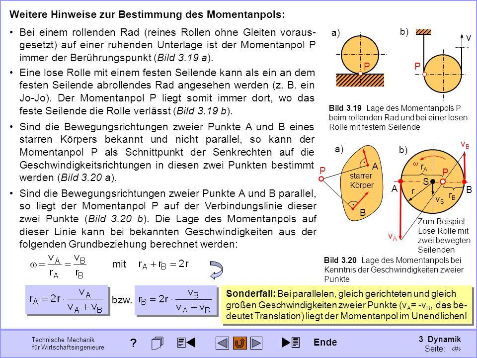 3 Dynamik Seite: 324 Technische Mechanik für Wirtschaftsingenieure starrer Körper a) Bild 3.20 Lage des Momentanpols bei Kenntnis der Geschwindigkeiten zweier Punkte A B Weitere Hinweise zur Bestimmung des Momentanpols: Bei einem rollenden Rad (reines Rollen ohne Gleiten voraus- gesetzt) auf einer ruhenden Unterlage ist der Momentanpol P immer der Berührungspunkt (Bild 3.19 a).