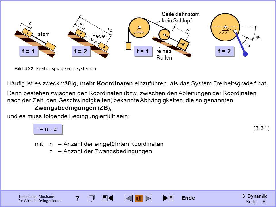 3 Dynamik Seite: 326 Technische Mechanik für Wirtschaftsingenieure x starr x2x2 x1x1 Feder f = 1 f = 2 2 1 f = 1 x reines Rollen Seile dehnstarr, kein Schlupf Bild 3.22 Freiheitsgrade von Systemen Häufig ist es zweckmäßig, mehr Koordinaten einzuführen, als das System Freiheitsgrade f hat.