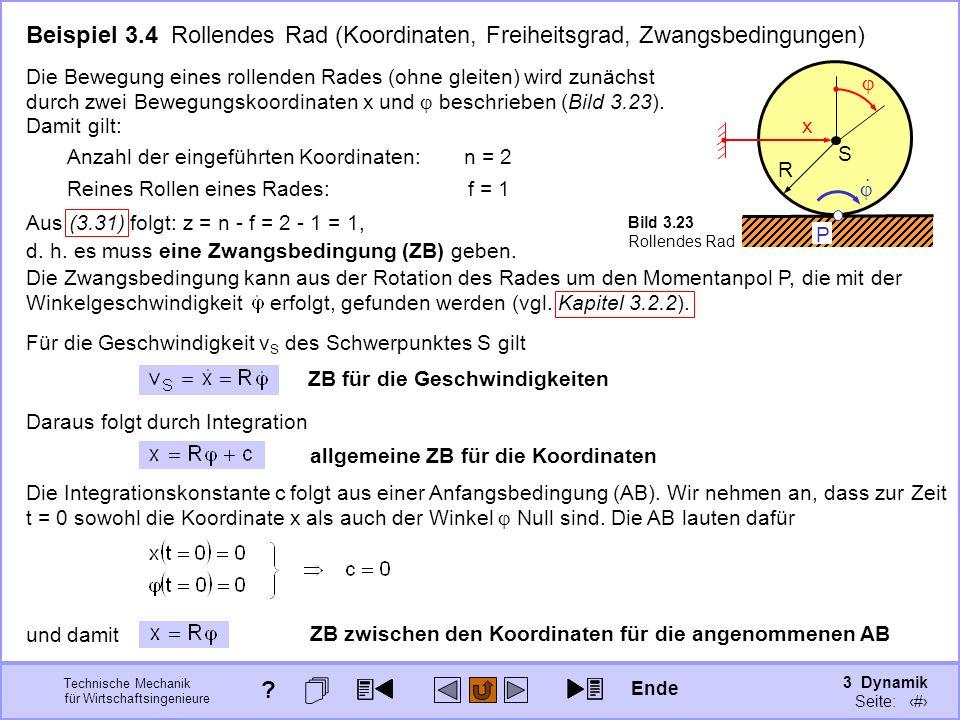 3 Dynamik Seite: 327 Technische Mechanik für Wirtschaftsingenieure Beispiel 3.4 Rollendes Rad (Koordinaten, Freiheitsgrad, Zwangsbedingungen) S R x P Bild 3.23 Rollendes Rad Die Bewegung eines rollenden Rades (ohne gleiten) wird zunächst durch zwei Bewegungskoordinaten x und beschrieben (Bild 3.23).