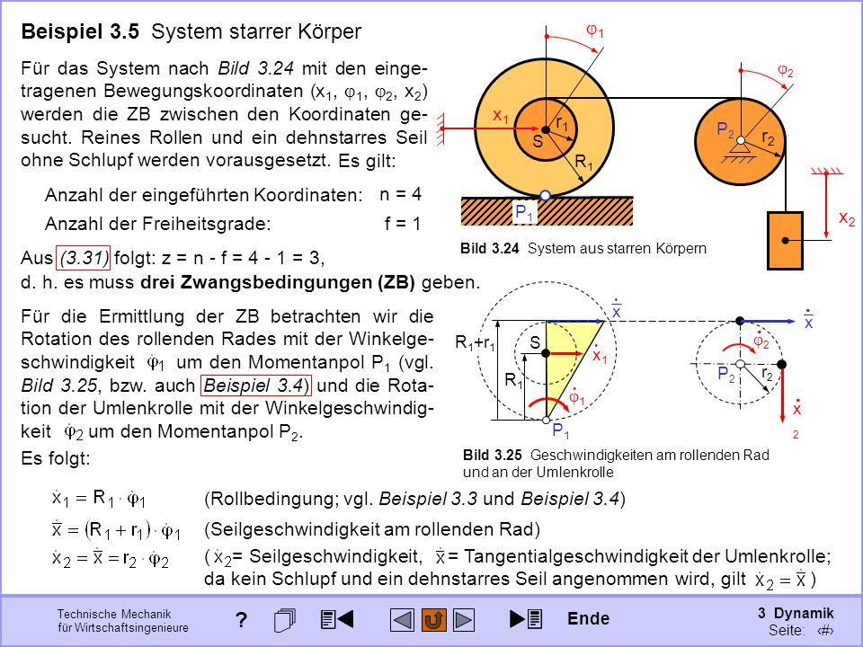 3 Dynamik Seite: 328 Technische Mechanik für Wirtschaftsingenieure x1x1 x 1 Beispiel 3.5 System starrer Körper Für das System nach Bild 3.24 mit den einge- tragenen Bewegungskoordinaten (x 1, 1, 2, x 2 ) werden die ZB zwischen den Koordinaten ge- sucht.
