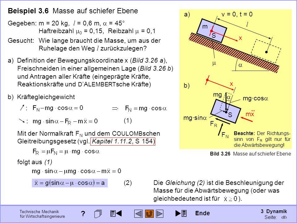 3 Dynamik Seite: 333 Technische Mechanik für Wirtschaftsingenieure v = 0, t = 0 l m S Bild 3.26 Masse auf schiefer Ebene a) S x b) Beispiel 3.6 Masse auf schiefer Ebene Gesucht:Wie lange braucht die Masse, um aus der Ruhelage den Weg l zurückzulegen.