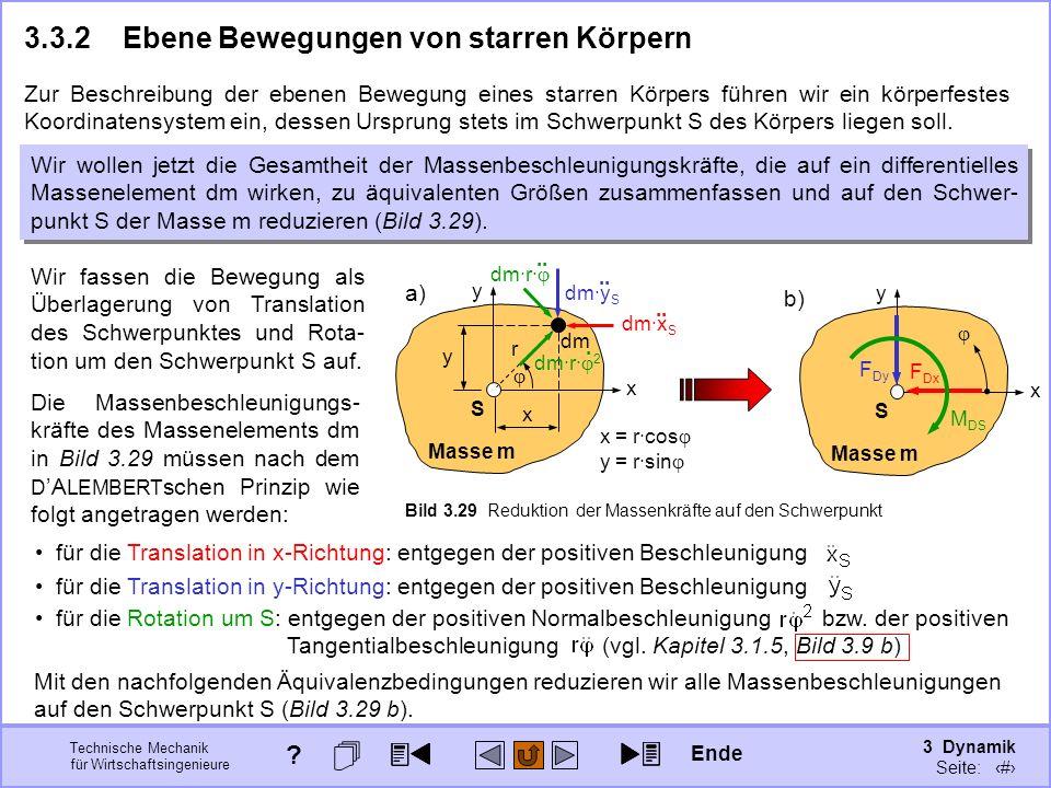 3 Dynamik Seite: 337 Technische Mechanik für Wirtschaftsingenieure x y Masse m S b) x y Masse m S Bild 3.29 Reduktion der Massenkräfte auf den Schwerpunkt a) 3.3.2Ebene Bewegungen von starren Körpern Zur Beschreibung der ebenen Bewegung eines starren Körpers führen wir ein körperfestes Koordinatensystem ein, dessen Ursprung stets im Schwerpunkt S des Körpers liegen soll.