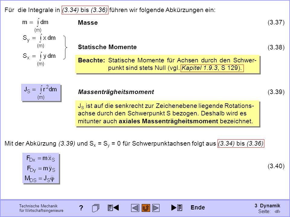 3 Dynamik Seite: 339 Technische Mechanik für Wirtschaftsingenieure Mit der Abkürzung (3.39) und S x = S y = 0 für Schwerpunktachsen folgt aus (3.34) bis (3.36) (3.40) Für die Integrale in (3.34) bis (3.36) führen wir folgende Abkürzungen ein: Masse (3.37) Statische Momente (3.38) Beachte:Statische Momente für Achsen durch den Schwer- punkt sind stets Null (vgl.