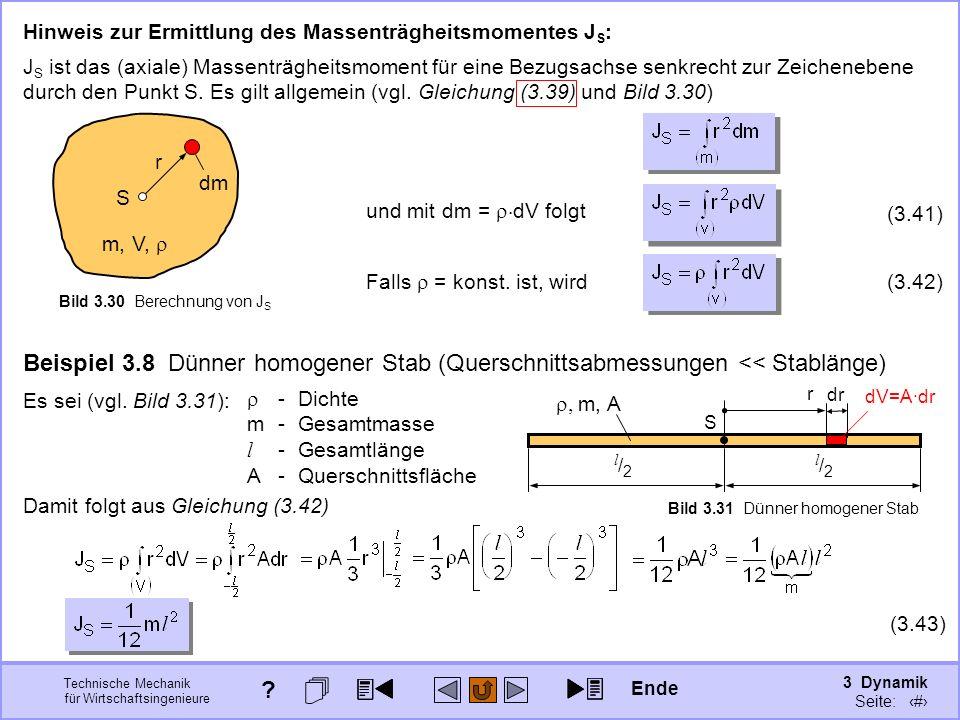 3 Dynamik Seite: 341 Technische Mechanik für Wirtschaftsingenieure Beispiel 3.8 Dünner homogener Stab (Querschnittsabmessungen << Stablänge) S l/2l/2 l/2l/2 m, A Bild 3.31 Dünner homogener Stab Hinweis zur Ermittlung des Massenträgheitsmomentes J S : r m, V, dm S Bild 3.30 Berechnung von J S J S ist das (axiale) Massenträgheitsmoment für eine Bezugsachse senkrecht zur Zeichenebene durch den Punkt S.