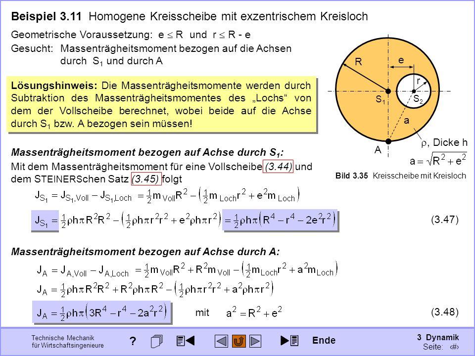 3 Dynamik Seite: 346 Technische Mechanik für Wirtschaftsingenieure (3.47) Beispiel 3.11 Homogene Kreisscheibe mit exzentrischem Kreisloch S1S1 R, Dicke h r A e a Bild 3.35 Kreisscheibe mit Kreisloch S2S2 Gesucht: Massenträgheitsmoment bezogen auf die Achsen durch S 1 und durch A Geometrische Voraussetzung: e R und r R - e Lösungshinweis: Die Massenträgheitsmomente werden durch Subtraktion des Massenträgheitsmomentes des Lochs von dem der Vollscheibe berechnet, wobei beide auf die Achse durch S 1 bzw.