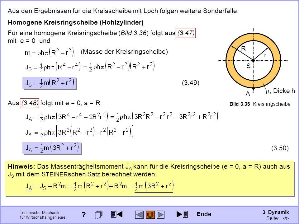 3 Dynamik Seite: 347 Technische Mechanik für Wirtschaftsingenieure Aus den Ergebnissen für die Kreisscheibe mit Loch folgen weitere Sonderfälle: Homogene Kreisringscheibe (Hohlzylinder), Dicke h r S R A Bild 3.36 Kreisringscheibe Für eine homogene Kreisringscheibe (Bild 3.36) folgt aus (3.47) mit e = 0 und (Masse der Kreisringscheibe) (3.49) Aus (3.48) folgt mit e = 0, a = R (3.50) Hinweis: Das Massenträgheitsmoment J A kann für die Kreisringscheibe (e = 0, a = R) auch aus J S mit dem S TEINER schen Satz berechnet werden: Ende ?
