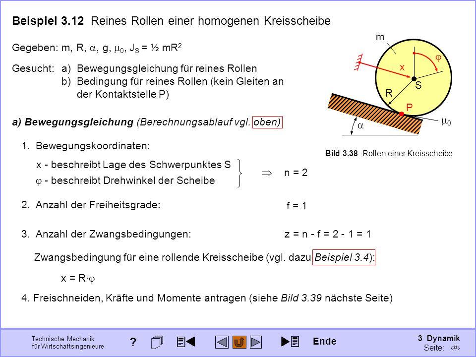 3 Dynamik Seite: 350 Technische Mechanik für Wirtschaftsingenieure S R m 0 x P Bild 3.38 Rollen einer Kreisscheibe Beispiel 3.12 Reines Rollen einer homogenen Kreisscheibe Gegeben:m, R,, g, 0, J S = ½ mR 2 Gesucht:a)Bewegungsgleichung für reines Rollen b)Bedingung für reines Rollen (kein Gleiten an der Kontaktstelle P) 1.