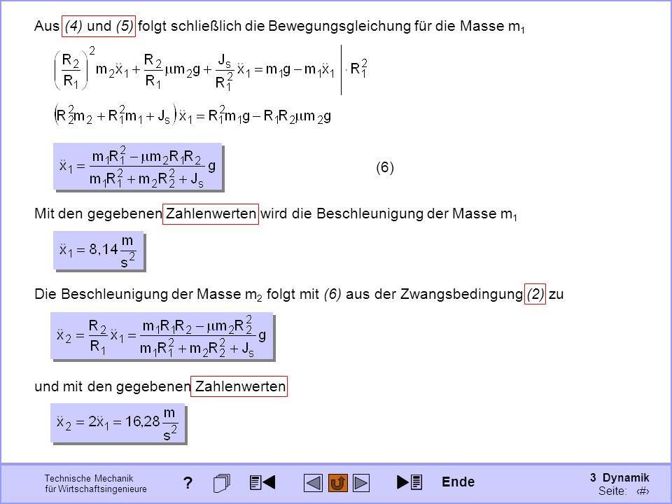 3 Dynamik Seite: 355 Technische Mechanik für Wirtschaftsingenieure Aus (4) und (5) folgt schließlich die Bewegungsgleichung für die Masse m 1 (6) Mit den gegebenen Zahlenwerten wird die Beschleunigung der Masse m 1 Die Beschleunigung der Masse m 2 folgt mit (6) aus der Zwangsbedingung (2) zu und mit den gegebenen Zahlenwerten Ende ?