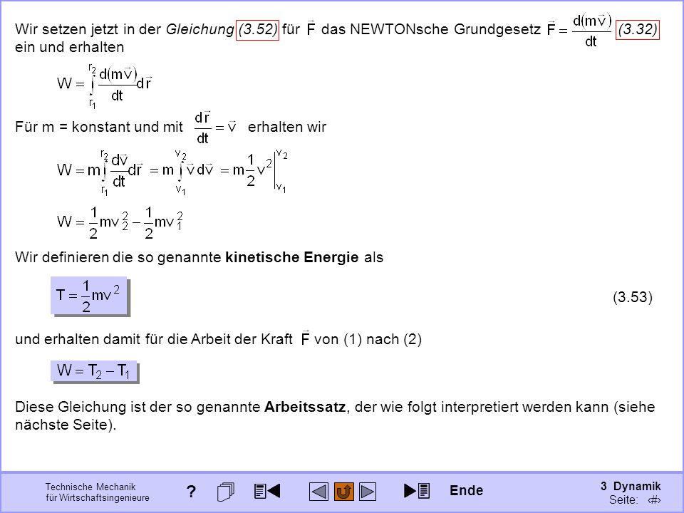3 Dynamik Seite: 357 Technische Mechanik für Wirtschaftsingenieure Wir setzen jetzt in der Gleichung (3.52) für das NEWTONsche Grundgesetz (3.32) ein und erhalten Für m = konstant und mit erhalten wir Wir definieren die so genannte kinetische Energie als (3.53) und erhalten damit für die Arbeit der Kraft von (1) nach (2) Diese Gleichung ist der so genannte Arbeitssatz, der wie folgt interpretiert werden kann (siehe nächste Seite).