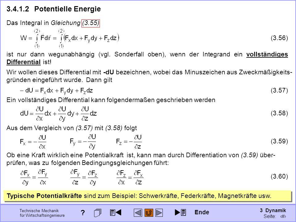 3 Dynamik Seite: 359 Technische Mechanik für Wirtschaftsingenieure 3.4.1.2Potentielle Energie Wir wollen dieses Differential mit -dU bezeichnen, wobei das Minuszeichen aus Zweckmäßigkeits- gründen eingeführt wurde.