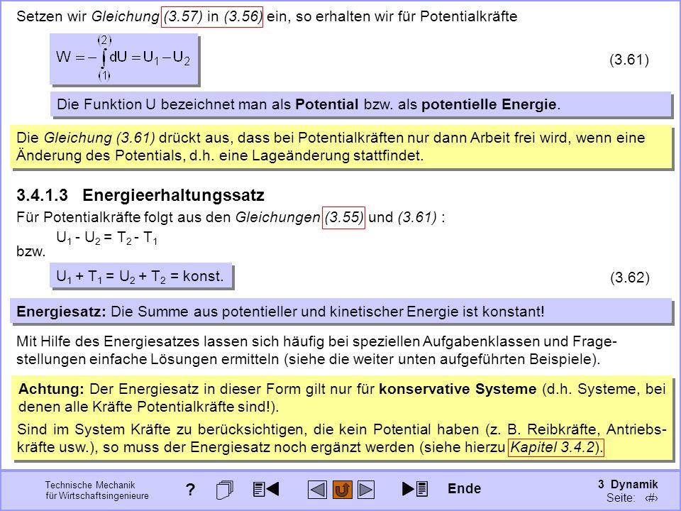 3 Dynamik Seite: 360 Technische Mechanik für Wirtschaftsingenieure Setzen wir Gleichung (3.57) in (3.56) ein, so erhalten wir für Potentialkräfte (3.61) Die Funktion U bezeichnet man als Potential bzw.