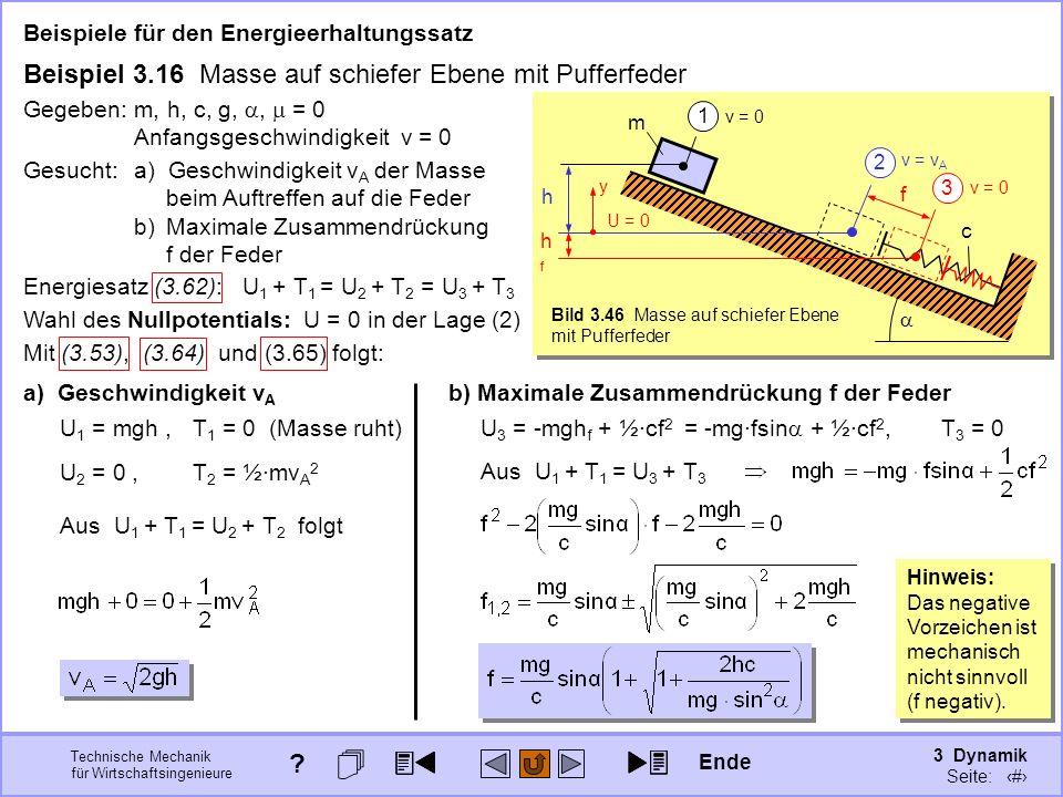 3 Dynamik Seite: 363 Technische Mechanik für Wirtschaftsingenieure Beispiele für den Energieerhaltungssatz Beispiel 3.16 Masse auf schiefer Ebene mit Pufferfeder c v = 0 m 1 Gegeben:m, h, c, g,, = 0 Anfangsgeschwindigkeit v = 0 v = 0 f 3 hfhf v = v A 2 h Energiesatz (3.62): U 1 + T 1 = U 2 + T 2 = U 3 + T 3 a) Geschwindigkeit v A U 1 = mgh,T 1 = 0 (Masse ruht) U 2 = 0,T 2 = ½·mv A 2 Aus U 1 + T 1 = U 2 + T 2 folgt b) Maximale Zusammendrückung f der Feder U 3 = -mgh f + ½·cf 2 T 3 = 0 Aus U 1 + T 1 = U 3 + T 3 = -mg·fsin + ½·cf 2, Hinweis: Das negative Vorzeichen ist mechanisch nicht sinnvoll (f negativ).