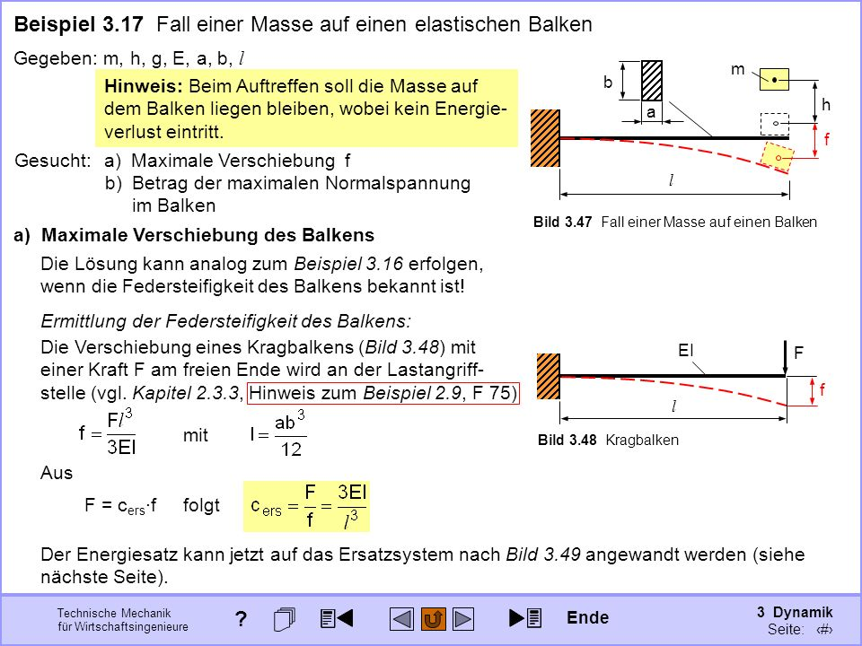 3 Dynamik Seite: 364 Technische Mechanik für Wirtschaftsingenieure Beispiel 3.17 Fall einer Masse auf einen elastischen Balken Gegeben:m, h, g, E, a, b, l m h l b a Die Verschiebung eines Kragbalkens (Bild 3.48) mit einer Kraft F am freien Ende wird an der Lastangriff- stelle (vgl.