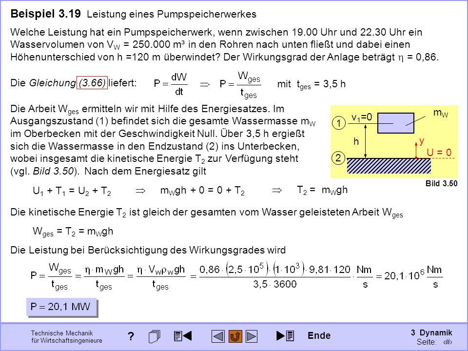 3 Dynamik Seite: 370 Technische Mechanik für Wirtschaftsingenieure Beispiel 3.19 Leistung eines Pumpspeicherwerkes Welche Leistung hat ein Pumpspeicherwerk, wenn zwischen 19.00 Uhr und 22.30 Uhr ein Wasservolumen von V W = 250.000 m³ in den Rohren nach unten fließt und dabei einen Höhenunterschied von h =120 m überwindet.