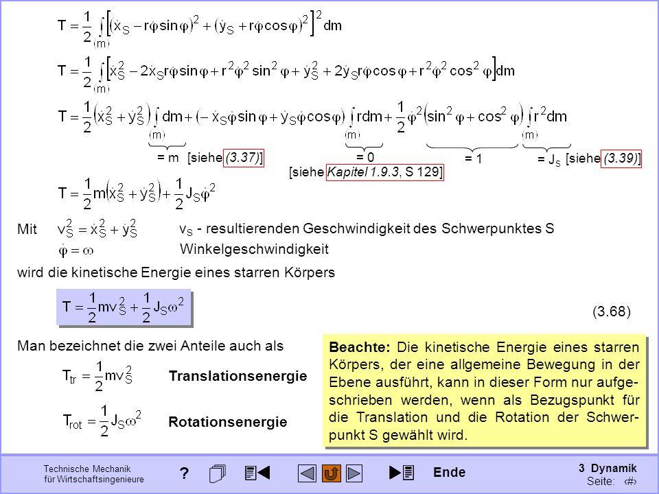 3 Dynamik Seite: 372 Technische Mechanik für Wirtschaftsingenieure Man bezeichnet die zwei Anteile auch als Translationsenergie Rotationsenergie = 1 = m [siehe (3.37)] = J S [siehe (3.39)] = 0 [siehe Kapitel 1.9.3, S 129] wird die kinetische Energie eines starren Körpers (3.68) Mit v S - resultierenden Geschwindigkeit des Schwerpunktes S Winkelgeschwindigkeit Beachte: Die kinetische Energie eines starren Körpers, der eine allgemeine Bewegung in der Ebene ausführt, kann in dieser Form nur aufge- schrieben werden, wenn als Bezugspunkt für die Translation und die Rotation der Schwer- punkt S gewählt wird.