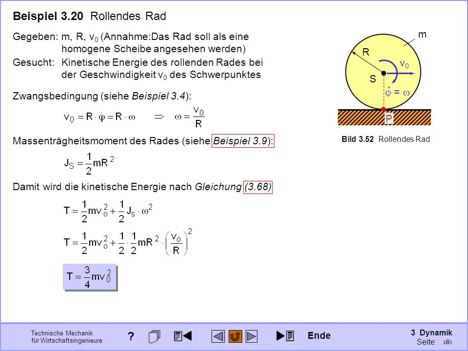 3 Dynamik Seite: 373 Technische Mechanik für Wirtschaftsingenieure S v0v0 R m Bild 3.52 Rollendes Rad Beispiel 3.20 Rollendes Rad Gegeben:m, R, v 0 (Annahme:Das Rad soll als eine homogene Scheibe angesehen werden) P =.