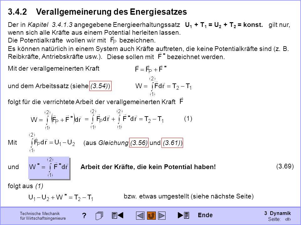 3 Dynamik Seite: 376 Technische Mechanik für Wirtschaftsingenieure Mit (aus Gleichung (3.56) und (3.61)) 3.4.2Verallgemeinerung des Energiesatzes Es können natürlich in einem System auch Kräfte auftreten, die keine Potentialkräfte sind (z.