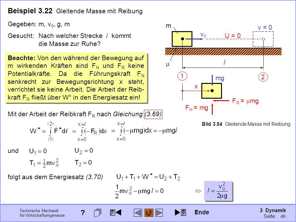 3 Dynamik Seite: 378 Technische Mechanik für Wirtschaftsingenieure Beispiel 3.22 Gleitende Masse mit Reibung 1 2 U = 0 x F R = mg F N = mg mg l v0v0 m v = 0 Beachte: Von den während der Bewegung auf m wirkenden Kräften sind F N und F R keine Potentialkräfte.