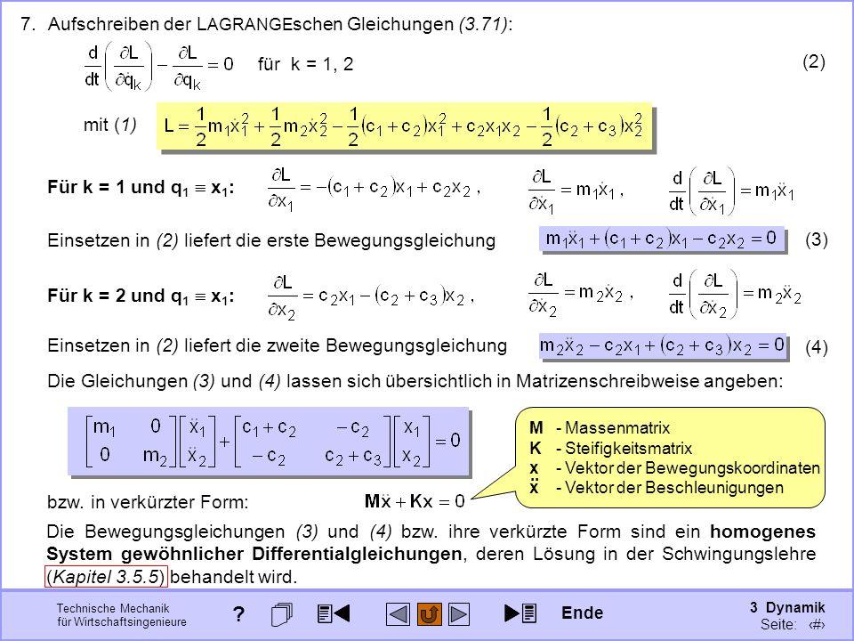 3 Dynamik Seite: 385 Technische Mechanik für Wirtschaftsingenieure 7.Aufschreiben der L AGRANGE schen Gleichungen (3.71): Für k = 1 und q 1 x 1 : mit (1) Für k = 2 und q 1 x 1 : Die Bewegungsgleichungen (3) und (4) bzw.