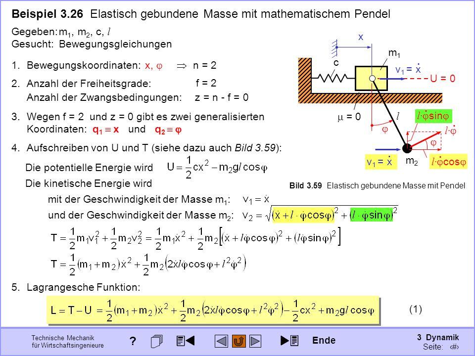 3 Dynamik Seite: 386 Technische Mechanik für Wirtschaftsingenieure (1) Beispiel 3.26 Elastisch gebundene Masse mit mathematischem Pendel 3.Wegen f = 2 und z = 0 gibt es zwei generalisierten Koordinaten: q 1 x und q 2 1.Bewegungskoordinaten: x, n = 2 2.Anzahl der Freiheitsgrade: f = 2 Anzahl der Zwangsbedingungen:z = n - f = 0 Gegeben:m 1, m 2, c, l Gesucht:Bewegungsgleichungen m1m1 c = 0 m2m2 l v 1 = x.