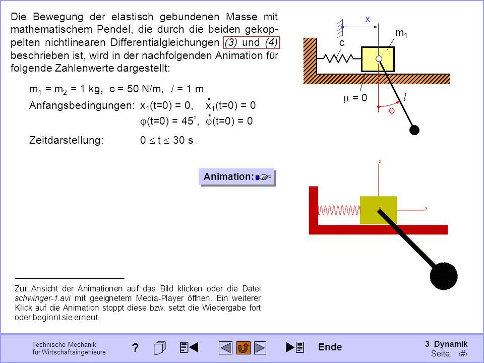 3 Dynamik Seite: 388 Technische Mechanik für Wirtschaftsingenieure x m1m1 c = 0 m2m2 l Die Bewegung der elastisch gebundenen Masse mit mathematischem Pendel, die durch die beiden gekop- pelten nichtlinearen Differentialgleichungen (3) und (4) beschrieben ist, wird in der nachfolgenden Animation für folgende Zahlenwerte dargestellt: m 1 = m 2 = 1 kg, c = 50 N/m, l = 1 m Anfangsbedingungen:x 1 (t=0) = 0, x 1 (t=0) = 0 (t=0) = 45, (t=0) = 0..