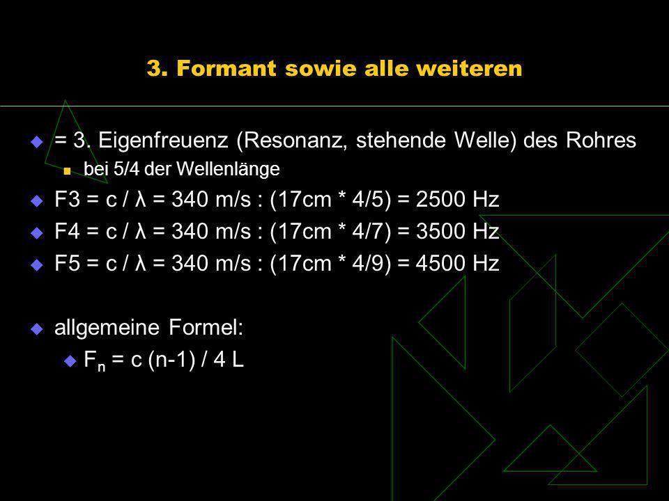 3. Formant sowie alle weiteren = 3. Eigenfreuenz (Resonanz, stehende Welle) des Rohres bei 5/4 der Wellenlänge F3 = c / λ = 340 m/s : (17cm * 4/5) = 2