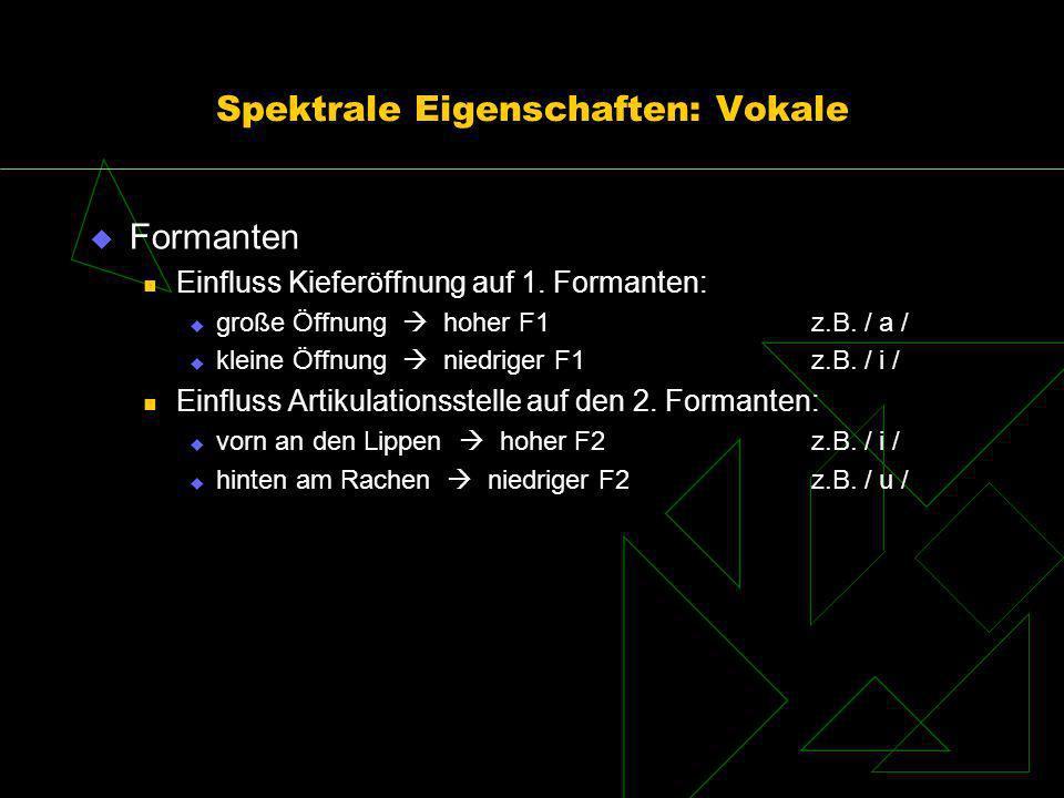 Spektrale Eigenschaften: Vokale Formanten Einfluss Kieferöffnung auf 1. Formanten: große Öffnung hoher F1z.B. / a / kleine Öffnung niedriger F1z.B. /