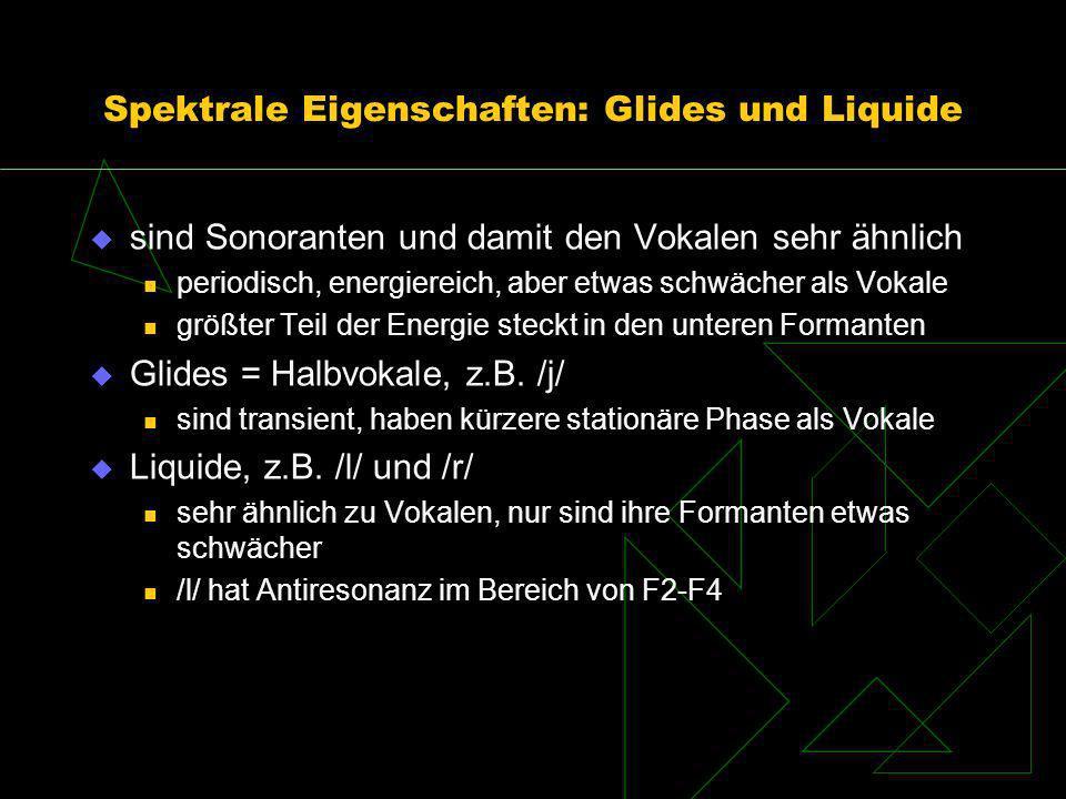 Spektrale Eigenschaften: Glides und Liquide sind Sonoranten und damit den Vokalen sehr ähnlich periodisch, energiereich, aber etwas schwächer als Voka