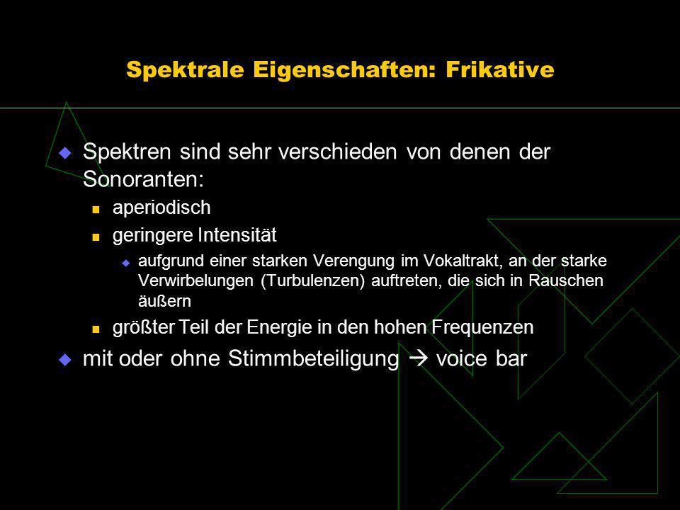 Spektrale Eigenschaften: Frikative Spektren sind sehr verschieden von denen der Sonoranten: aperiodisch geringere Intensität aufgrund einer starken Ve