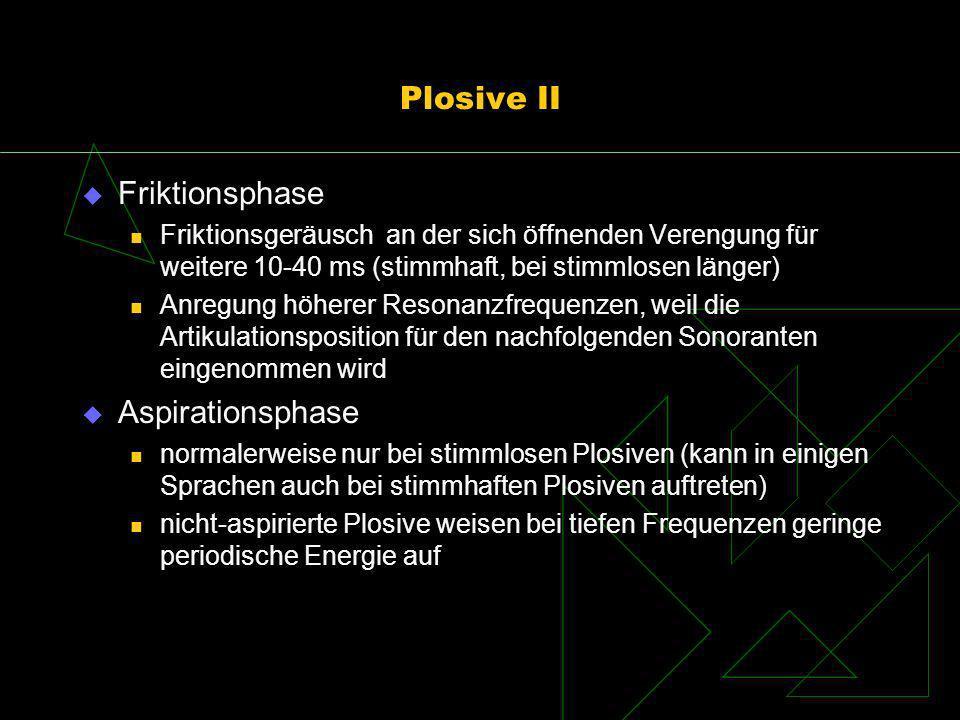 Plosive II Friktionsphase Friktionsgeräusch an der sich öffnenden Verengung für weitere 10-40 ms (stimmhaft, bei stimmlosen länger) Anregung höherer R