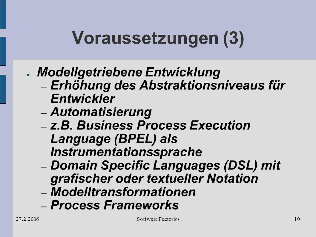 Software Factories27.2.200610 Voraussetzungen (3) Modellgetriebene Entwicklung – Erhöhung des Abstraktionsniveaus für Entwickler – Automatisierung – z.B.