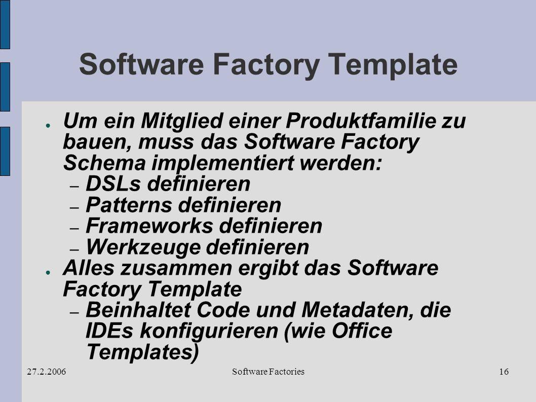 Software Factories27.2.200616 Software Factory Template Um ein Mitglied einer Produktfamilie zu bauen, muss das Software Factory Schema implementiert werden: – DSLs definieren – Patterns definieren – Frameworks definieren – Werkzeuge definieren Alles zusammen ergibt das Software Factory Template – Beinhaltet Code und Metadaten, die IDEs konfigurieren (wie Office Templates)