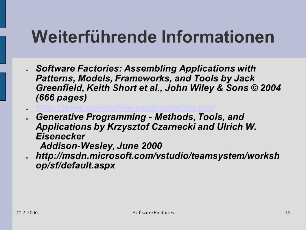 Software Factories27.2.200619 Weiterführende Informationen Software Factories: Assembling Applications with Patterns, Models, Frameworks, and Tools by Jack Greenfield, Keith Short et al., John Wiley & Sons © 2004 (666 pages) http://www.generative-programming.org/ Generative Programming - Methods, Tools, and Applications by Krzysztof Czarnecki and Ulrich W.