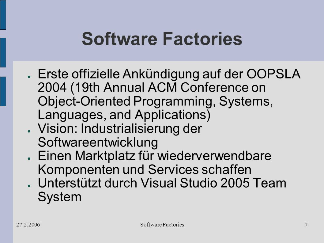Software Factories27.2.20067 Software Factories Erste offizielle Ankündigung auf der OOPSLA 2004 (19th Annual ACM Conference on Object-Oriented Programming, Systems, Languages, and Applications) Vision: Industrialisierung der Softwareentwicklung Einen Marktplatz für wiederverwendbare Komponenten und Services schaffen Unterstützt durch Visual Studio 2005 Team System