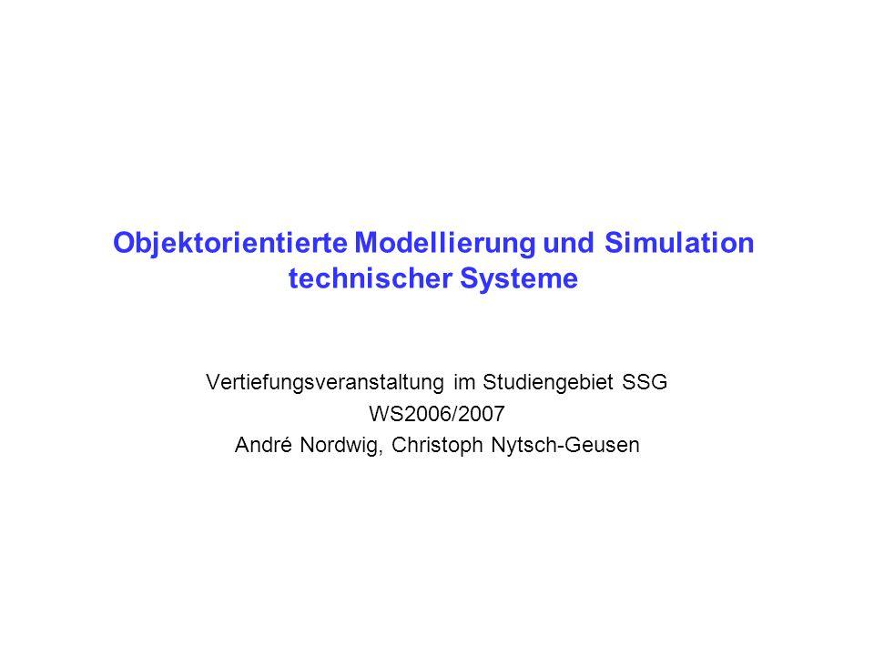 Objektorientierte Modellierung und Simulation technischer Systeme Vertiefungsveranstaltung im Studiengebiet SSG WS2006/2007 André Nordwig, Christoph Nytsch-Geusen