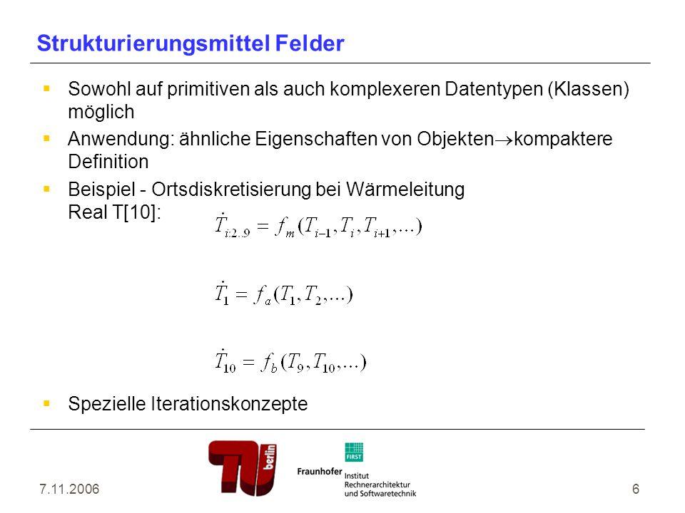 7.11.20066 Strukturierungsmittel Felder Sowohl auf primitiven als auch komplexeren Datentypen (Klassen) möglich Anwendung: ähnliche Eigenschaften von Objekten kompaktere Definition Beispiel - Ortsdiskretisierung bei Wärmeleitung Real T[10]: Spezielle Iterationskonzepte
