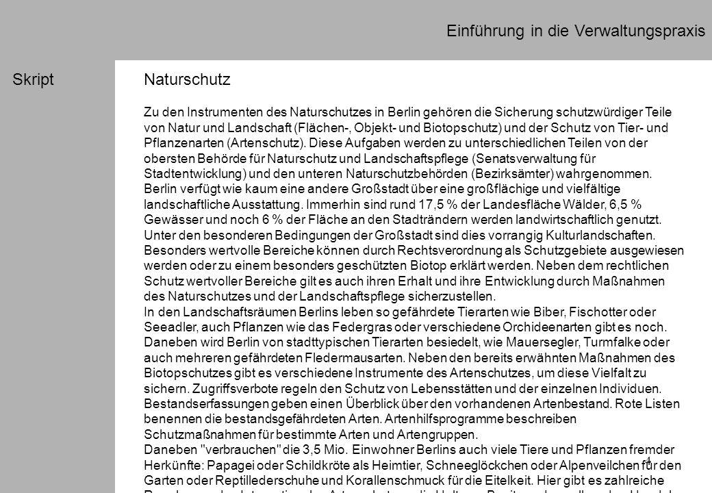 4 Einführung in die Verwaltungspraxis SkriptNaturschutz Zu den Instrumenten des Naturschutzes in Berlin gehören die Sicherung schutzwürdiger Teile von Natur und Landschaft (Flächen-, Objekt- und Biotopschutz) und der Schutz von Tier- und Pflanzenarten (Artenschutz).