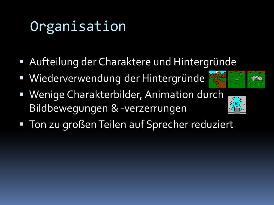 Organisation Aufteilung der Charaktere und Hintergründe Wiederverwendung der Hintergründe Wenige Charakterbilder, Animation durch Bildbewegungen & -verzerrungen Ton zu großen Teilen auf Sprecher reduziert