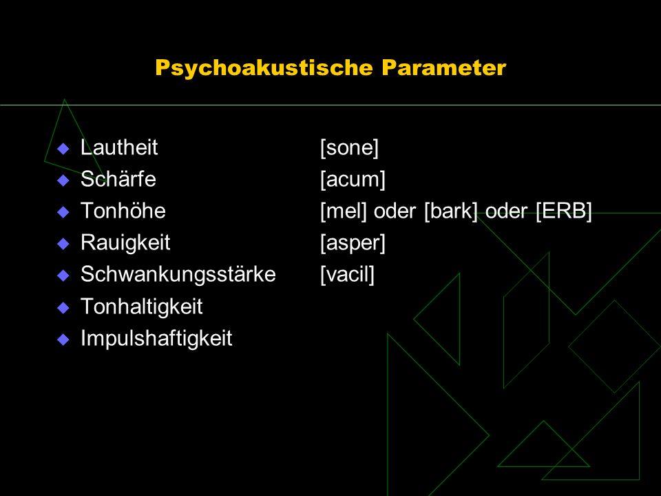 Psychoakustische Parameter Lautheit [sone] Schärfe[acum] Tonhöhe[mel] oder [bark] oder [ERB] Rauigkeit[asper] Schwankungsstärke[vacil] Tonhaltigkeit I