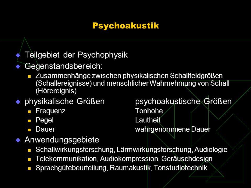 Psychoakustik Teilgebiet der Psychophysik Gegenstandsbereich: Zusammenhänge zwischen physikalischen Schallfeldgrößen (Schallereignisse) und menschlich