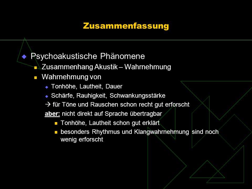 Zusammenfassung Psychoakustische Phänomene Zusammenhang Akustik – Wahrnehmung Wahrnehmung von Tonhöhe, Lautheit, Dauer Schärfe, Rauhigkeit, Schwankung