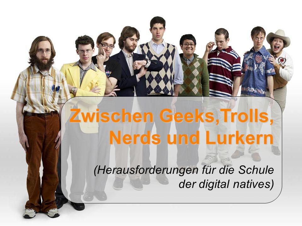 Zwischen Geeks,Trolls, Nerds und Lurkern (Herausforderungen für die Schule der digital natives)