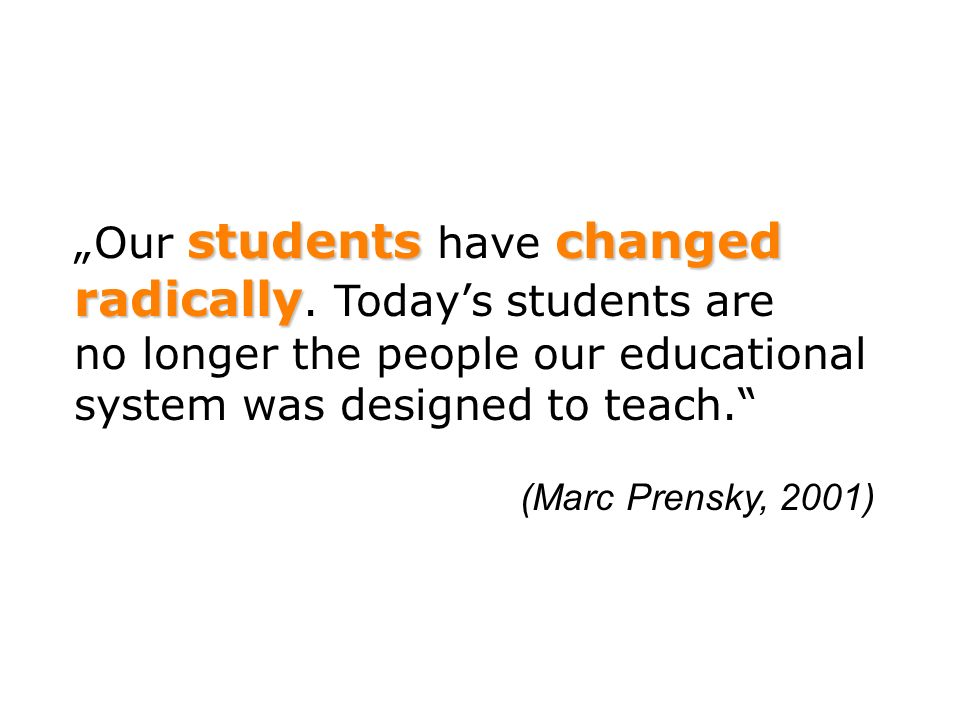[…] it is very likely that studentsbrains our students brains have physically changed changed – and are different from ours […] (Marc Prensky, 2001)