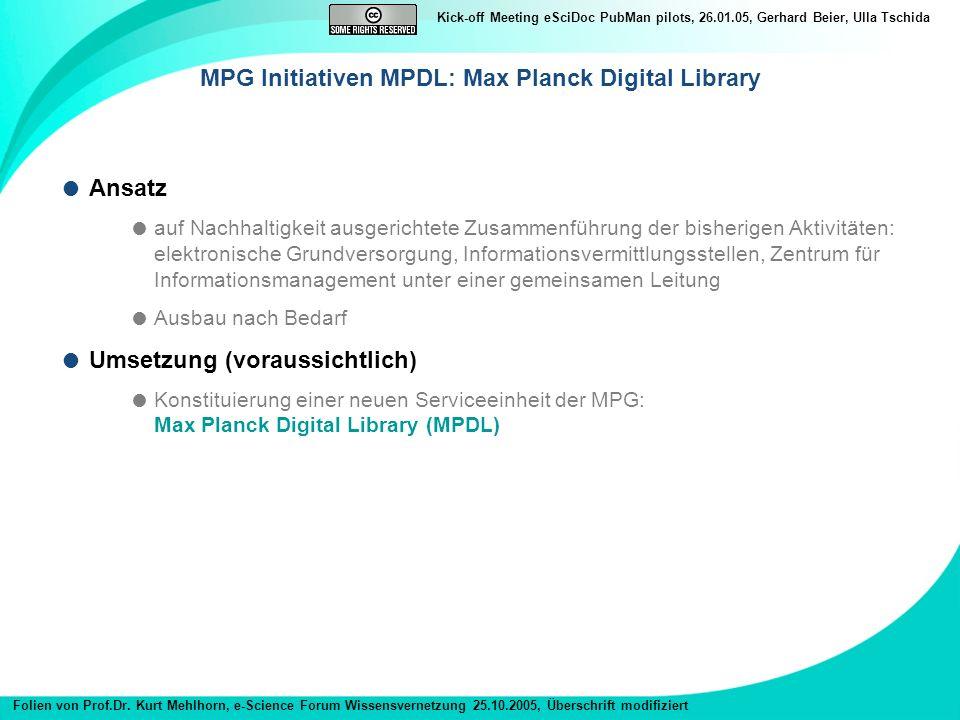 Kick-off Meeting eSciDoc PubMan pilots, 26.01.05, Gerhard Beier, Ulla Tschida Ansatz auf Nachhaltigkeit ausgerichtete Zusammenführung der bisherigen Aktivitäten: elektronische Grundversorgung, Informationsvermittlungsstellen, Zentrum für Informationsmanagement unter einer gemeinsamen Leitung Ausbau nach Bedarf Umsetzung (voraussichtlich) Konstituierung einer neuen Serviceeinheit der MPG: Max Planck Digital Library (MPDL) MPG Initiativen MPDL: Max Planck Digital Library Folien von Prof.Dr.