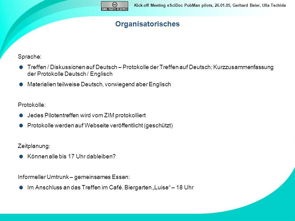 Kick-off Meeting eSciDoc PubMan pilots, 26.01.05, Gerhard Beier, Ulla Tschida Ziele des heutigen Treffens der PubMan Piloten Gemeinsames Verständnis des eSciDoc PubMan Services erzeugen (Diskussion Servicebeschreibung) Gemeinsames Verständnis der zu Grunde liegenden Konzepte entwickeln (Vorstellung / Diskussion: Collections, Affiliations) Gemeinsames Verständnis der Arbeitsabläufe (Vorstellung / Diskussion Workflow: Eingabe / Qualitätssicherung / Ausgabe) Präsentation der zusammenhängenden Basisfunktionalitäten Präsentation der Funktionalitäten und Nutzungsszenarien, die priorisiert werden sollen Abstimmung des Prozesses der Einbindung der Pilotinstitute Verabschiedung weiteres Vorgehen und konkrete Terminabsprache Aufbau einer schlagkräftigen Pilotengruppe, die Interessen der MPIs klar artikuliert und Prioritäten definieren kann