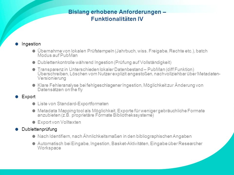 Bislang erhobene Anforderungen – Funktionalitäten IV Ingestion Übernahme von lokalen Prüfstempeln (Jahrbuch, wiss. Freigabe, Rechte etc.), batch Modus