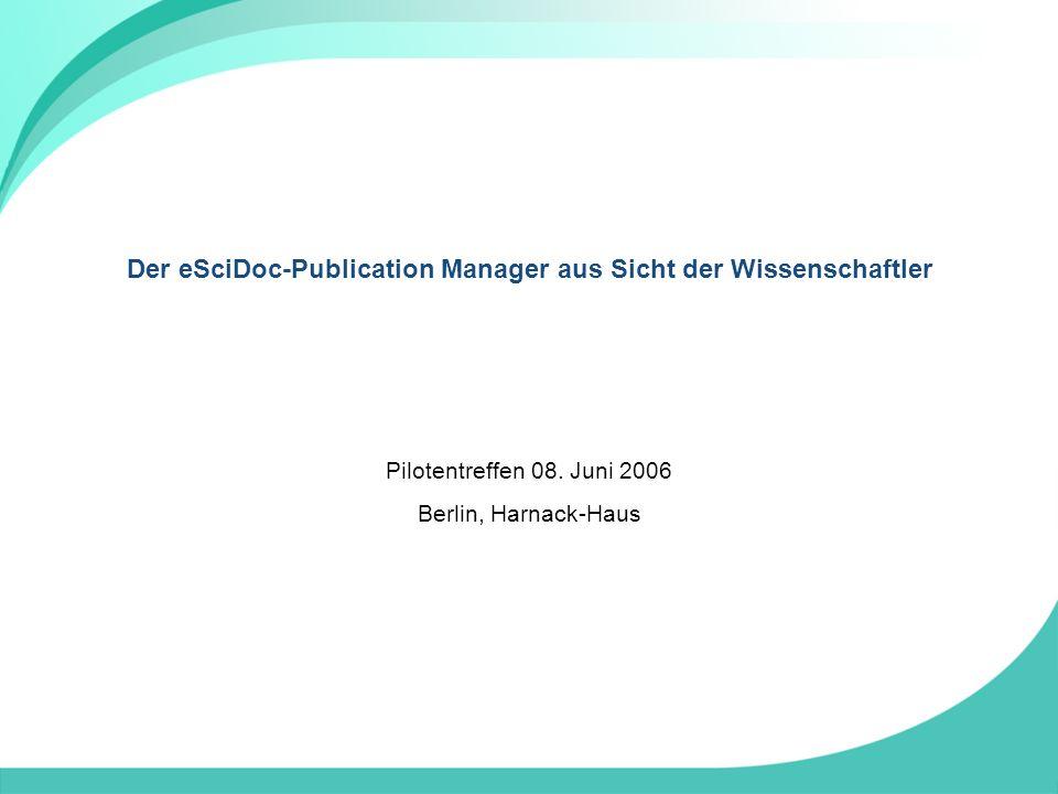 Der eSciDoc-Publication Manager aus Sicht der Wissenschaftler Pilotentreffen 08.